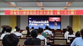 济南市口腔医院举办第二十七期科主任大讲堂